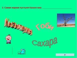 2. Самая жаркая пустыня Казахстана _________________________