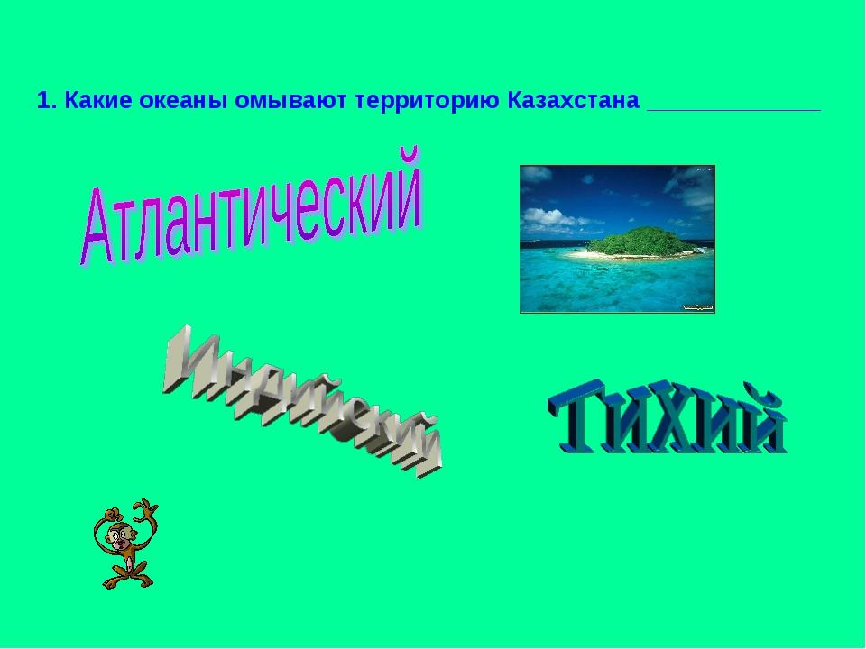 1. Какие океаны омывают территорию Казахстана _____________