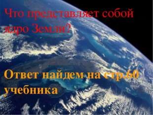 Что представляет собой ядро Земли? Ответ найдем на стр.60 учебника