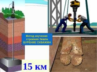 15 км Метод изучения строения Земли БУРЕНИЕ СКВАЖИН