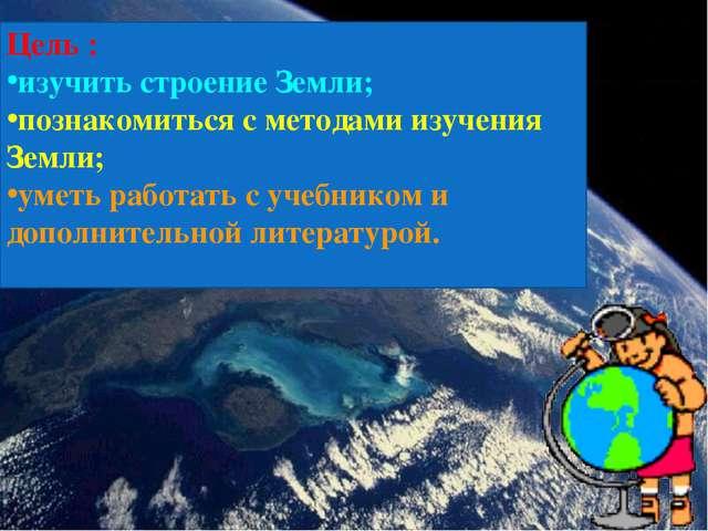 Цель : изучить строение Земли; познакомиться с методами изучения Земли; уметь...