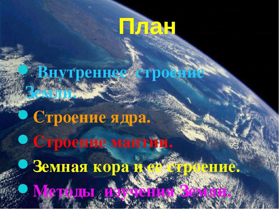 План .Внутреннее строение Земли. Строение ядра. Cтроение мантии. Земная кора...
