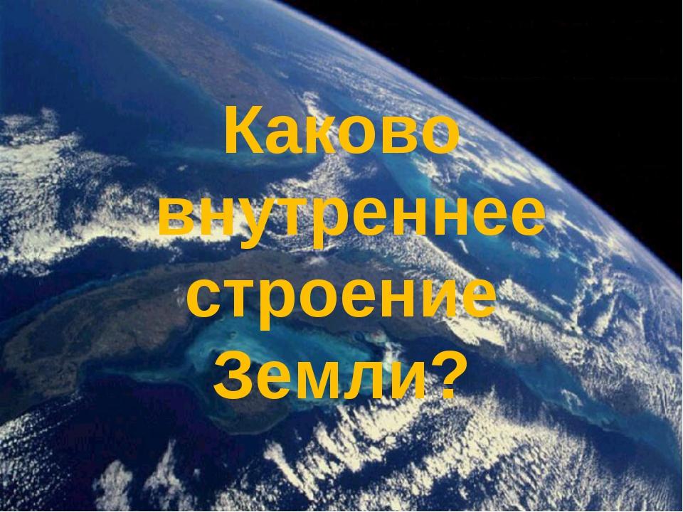 Каково внутреннее строение Земли?
