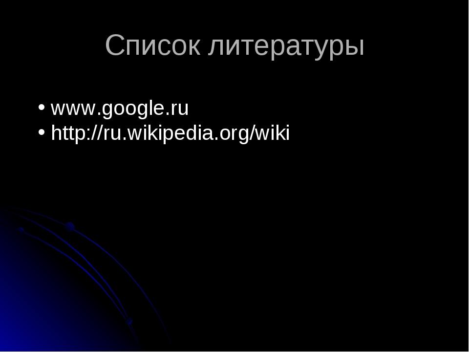 Список литературы www.google.ru http://ru.wikipedia.org/wiki
