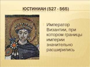 Император Византии, при котором границы империи значительно расширились