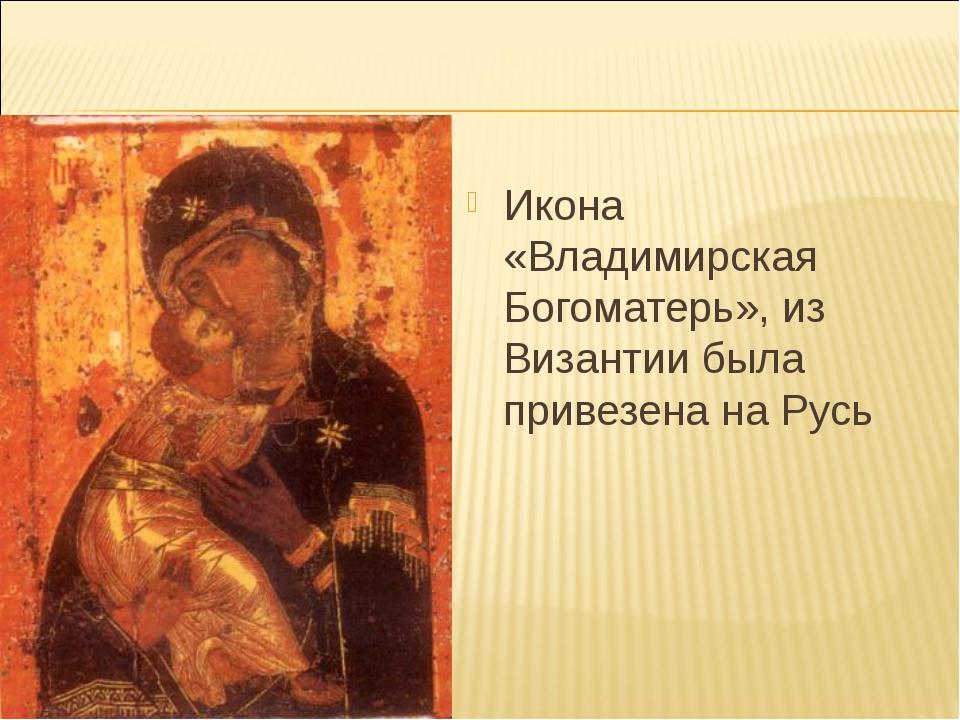 Икона «Владимирская Богоматерь», из Византии была привезена на Русь