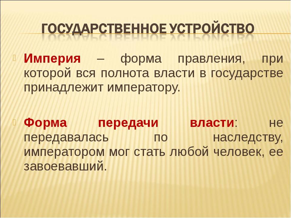 Империя – форма правления, при которой вся полнота власти в государстве прина...