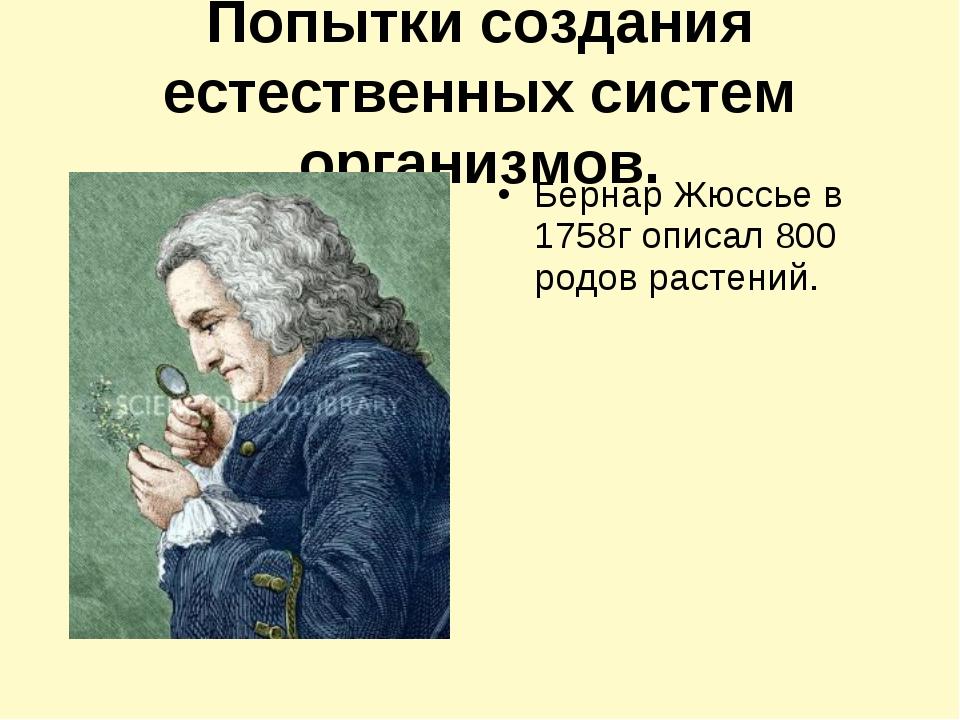 Попытки создания естественных систем организмов. Бернар Жюссье в 1758г описал...