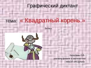 Графический диктант тема: « Квадратный корень.» 8класс Киселева О.В. учитель