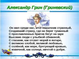 Александр Грин (Гриневский) Он жил среди нас, этот сказочник странный, Создав