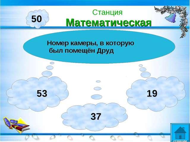 50 Номер камеры, в которую был помещён Друд 53 37 19 Станция Математическая с...