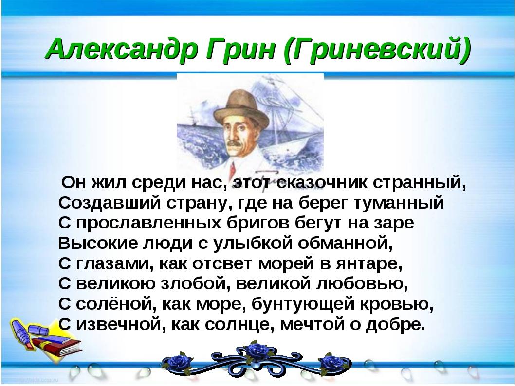 Александр Грин (Гриневский) Он жил среди нас, этот сказочник странный, Создав...