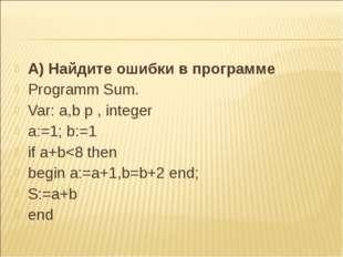 А) Найдите ошибки в программе Programm Sum. Var: a,b p , integer a:=1; b:=1 i