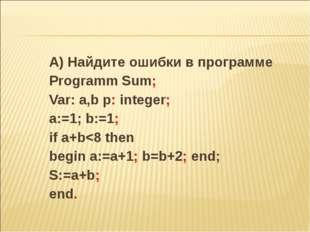 А) Найдите ошибки в программе Programm Sum; Var: a,b p: integer; a:=1; b:=1;