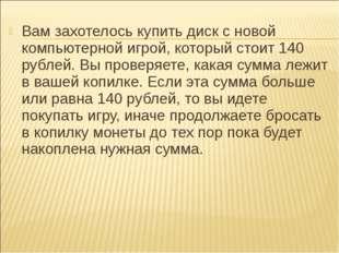 Вам захотелось купить диск с новой компьютерной игрой, который стоит 140 рубл
