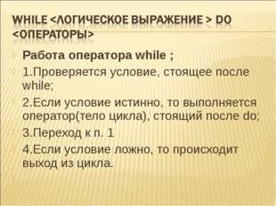 Работа оператора while ; 1.Проверяется условие, стоящее после while;  2.Если