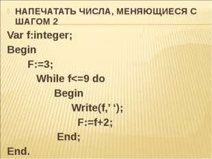 НАПЕЧАТАТЬ ЧИСЛА, МЕНЯЮЩИЕСЯ С ШАГОМ 2 Var f:integer; Begin F:=3; While f