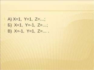 А) Х=1, Y=1, Z=…; Б) X=1, Y=-1, Z=…; B) X=-1, Y=1, Z=… .
