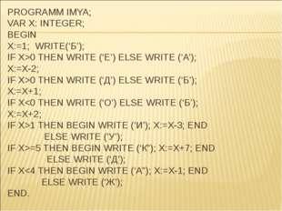 PROGRAMM IMYA; VAR X: INTEGER; BEGIN X:=1; WRITE('Б'); IF X>0 THEN WRITE ('Е