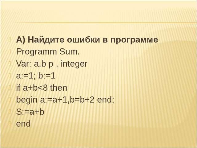 А) Найдите ошибки в программе Programm Sum. Var: a,b p , integer a:=1; b:=1 i...
