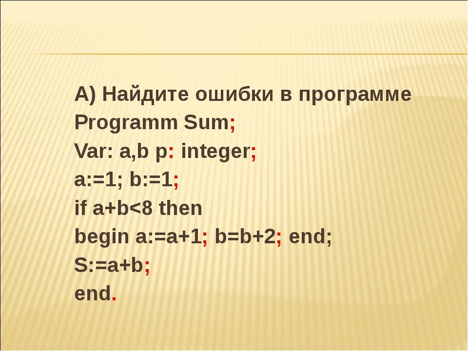 А) Найдите ошибки в программе Programm Sum; Var: a,b p: integer; a:=1; b:=1;...