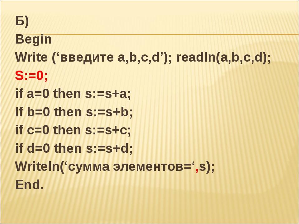 Б) Begin Write ('введите a,b,c,d'); readln(a,b,c,d); S:=0; if a=0 then s:=s+a...