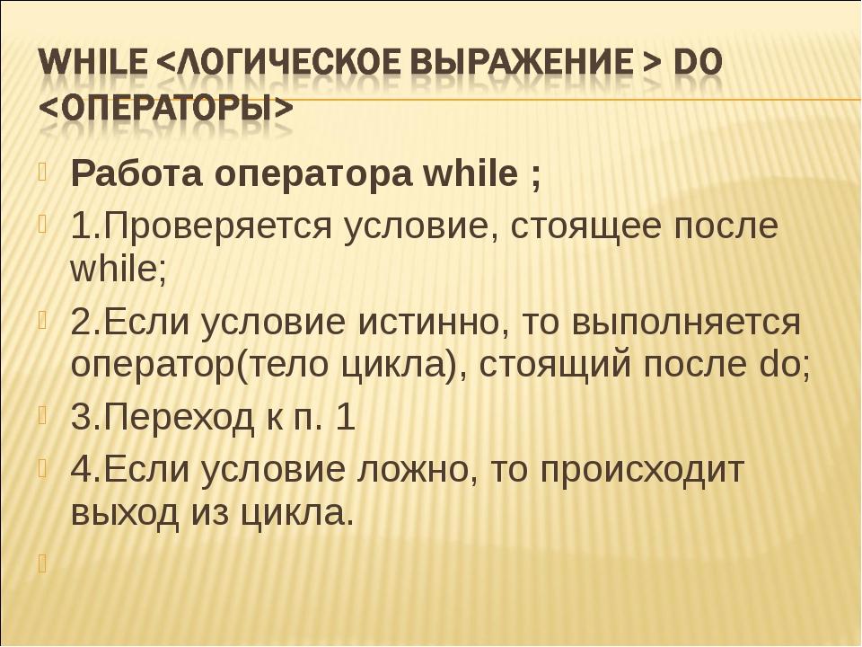 Работа оператора while ; 1.Проверяется условие, стоящее после while;  2.Если...
