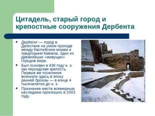 Цитадель, старый город и крепостные сооружения Дербента Дербе́нт — город в Да