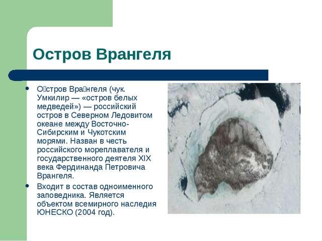 Остров Врангеля О́стров Вра́нгеля (чук. Умкилир — «остров белых медведей») —...