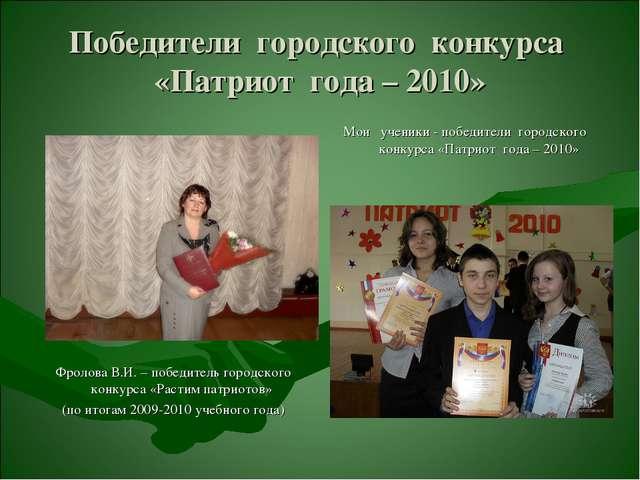 Победители городского конкурса «Патриот года – 2010» Фролова В.И. – победител...
