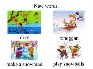 New words. dive play snowballs toboggan make a snowman