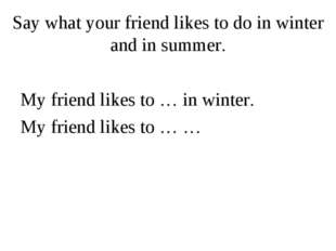 Say what your friend likes to do in winter and in summer. My friend likes to