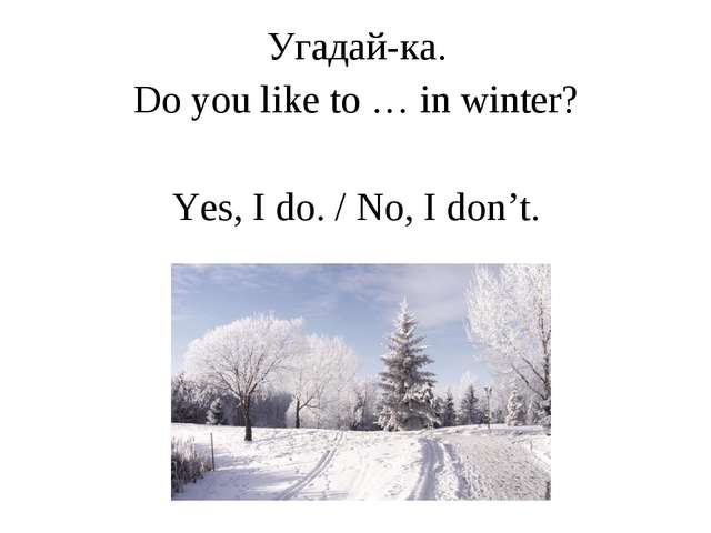 Угадай-ка. Do you like to … in winter? Yes, I do. / No, I don't.