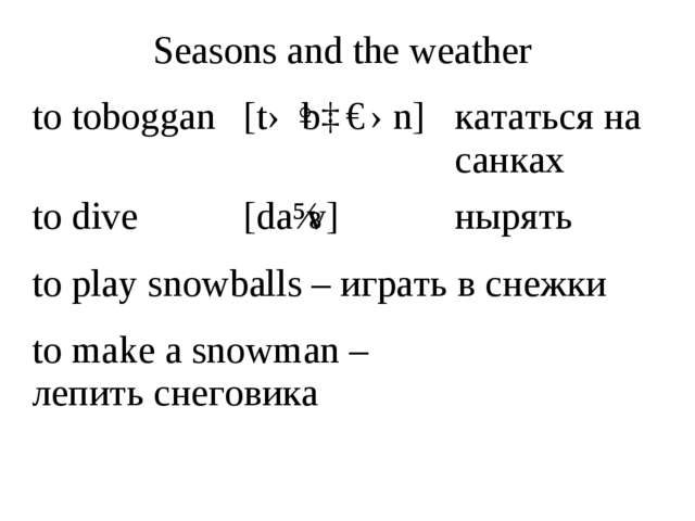 Seasons and the weather	 to toboggan 	[təˈbɒɡən]	кататься на санках to dive...