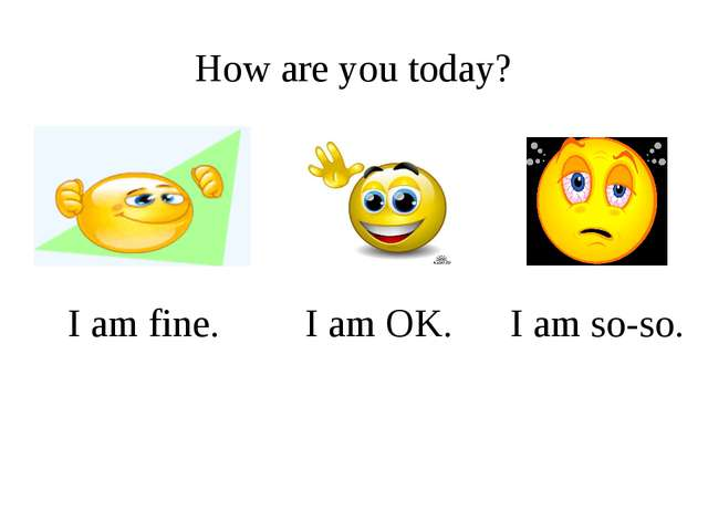How are you today? I am fine. I am OK. I am so-so.