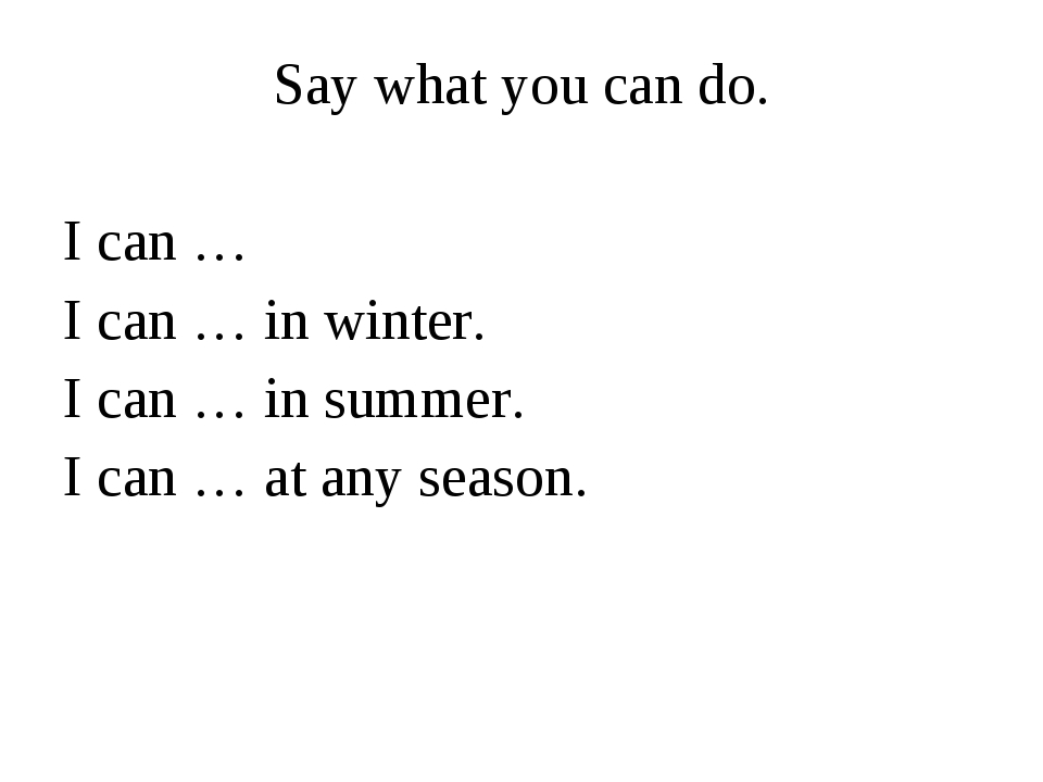 Say what you can do. I can … I can … in winter. I can … in summer. I can … at...