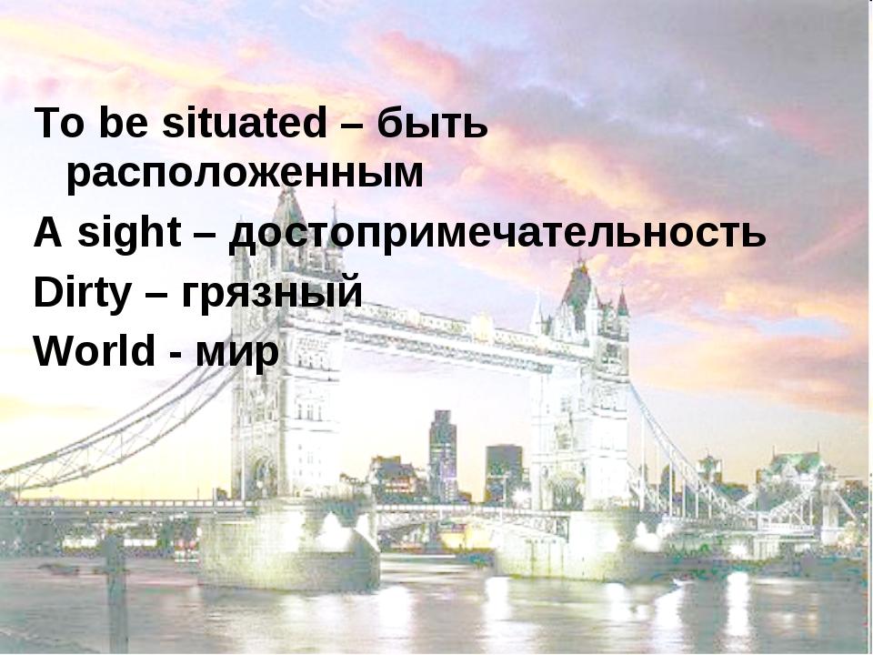 To be situated – быть расположенным A sight – достопримечательность Dirty – г...