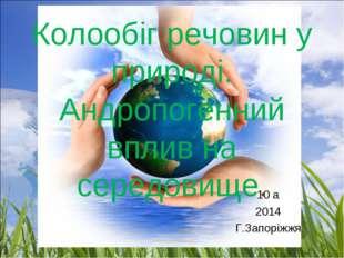 Колообіг речовин у природі. Андропогенний вплив на середовище. 10 а 2014 Г.За