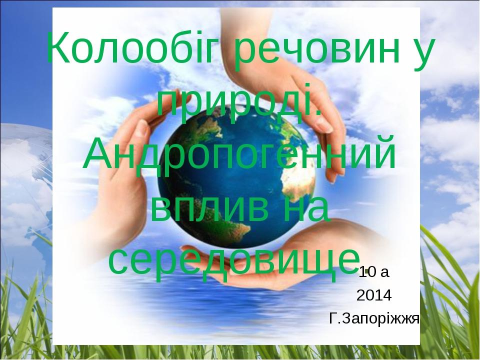 Колообіг речовин у природі. Андропогенний вплив на середовище. 10 а 2014 Г.За...