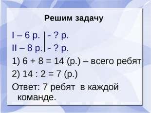 Решим задачу I – 6 р. - ? р. II – 8 р. - ? р. 1) 6 + 8 = 14 (р.) – всего ребя