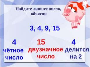 Найдите лишнее число, объясни 3, 4, 9, 15 4 чётное число 15 двузначное число