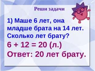 Реши задачи 1) Маше 6 лет, она младше брата на 14 лет. Сколько лет брату? 6