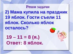 Реши задачи 2) Мама купила на праздник 19 яблок. Гости съели 11 яблок. Сколь