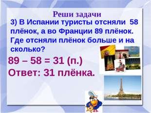 Реши задачи 3) В Испании туристы отсняли 58 плёнок, а во Франции 89 плёнок.
