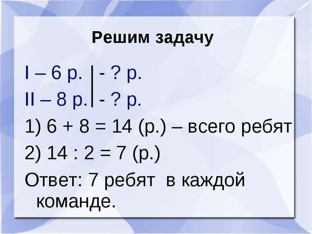 Решим задачу I – 6 р. - ? р. II – 8 р. - ? р. 1) 6 + 8 = 14 (р.) – всего ребя...
