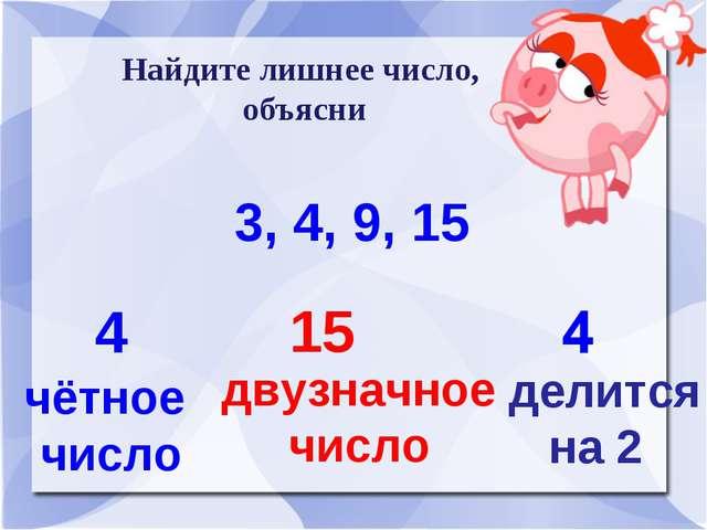 Найдите лишнее число, объясни 3, 4, 9, 15 4 чётное число 15 двузначное число...