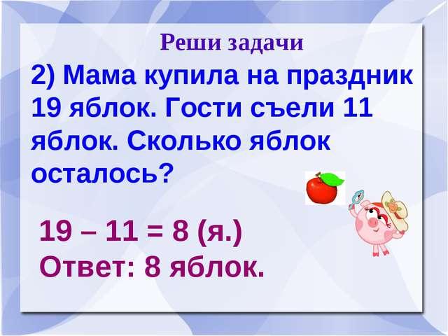 Реши задачи 2) Мама купила на праздник 19 яблок. Гости съели 11 яблок. Сколь...