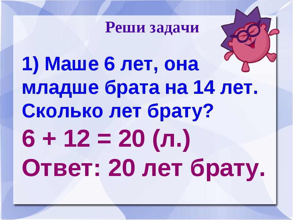 Реши задачи 1) Маше 6 лет, она младше брата на 14 лет. Сколько лет брату? 6...