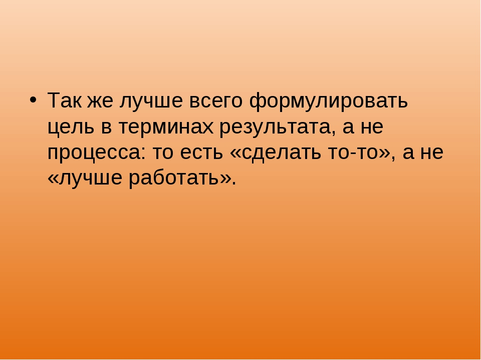 Так же лучше всего формулировать цель в терминах результата, а не процесса: т...