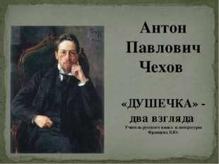 Антон Павлович Чехов «ДУШЕЧКА» - два взгляда Учитель русского языка и литерат